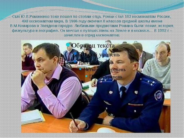 Сын Ю.В.Романенко тоже пошел по стопам отца. Роман стал 103 космонавтом Росси...