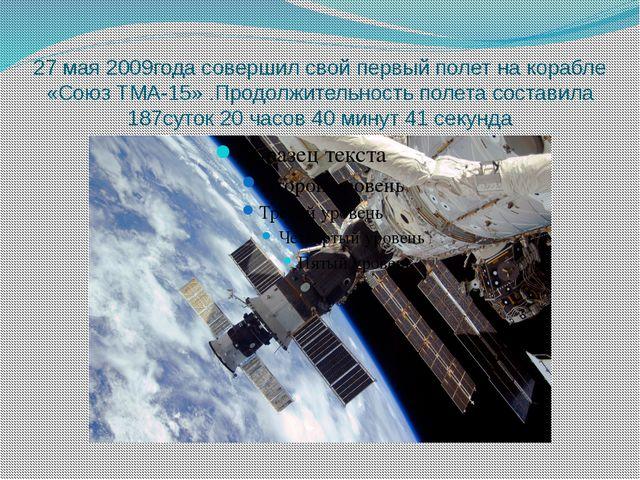 27 мая 2009года совершил свой первый полет на корабле «Союз ТМА-15» .Продолжи...