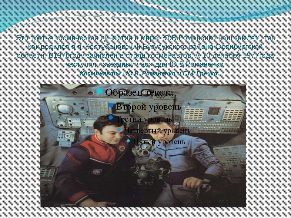 Это третья космическая династия в мире. Ю.В.Романенко наш земляк , так как ро...