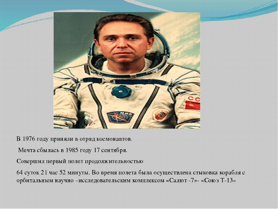 В 1976 году приняли в отряд космонавтов. Мечта сбылась в 1985 году 17 сентяб...