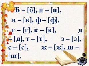 Б – [б], п – [п], в – [в], ф – [ф], г – [г], к – [к], д – [д], т – [т], з –
