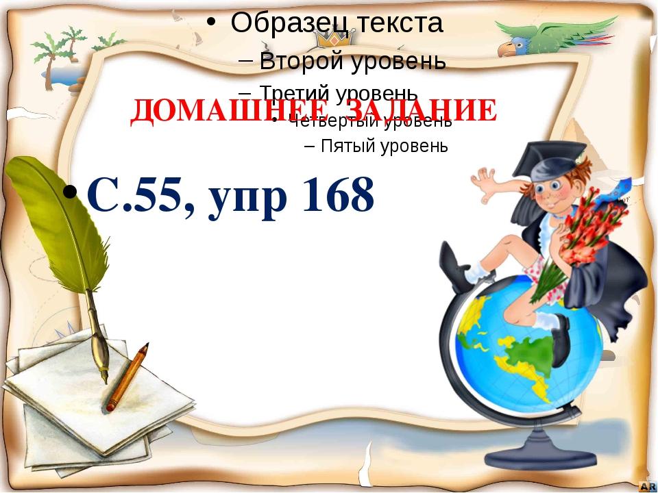 ДОМАШНЕЕ ЗАДАНИЕ С.55, упр 168