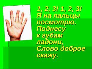 1, 2, 3! 1, 2, 3! Я на пальцы посмотрю. Поднесу к губам ладони, Слово доброе