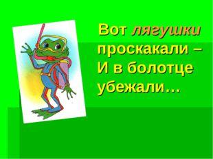 Вот лягушки проскакали – И в болотце убежали…