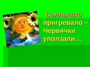 Солнышко пригревало – Червячки уползали…