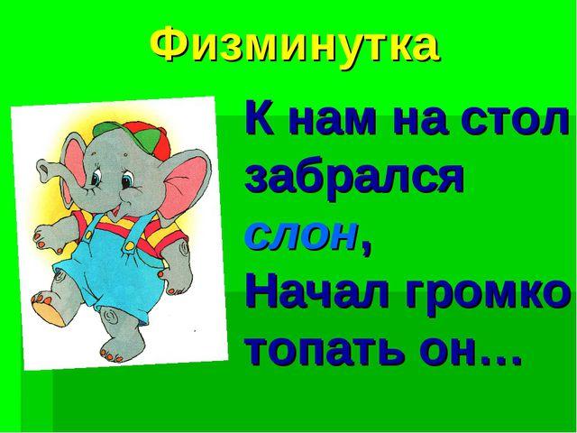 Физминутка К нам на стол забрался слон, Начал громко топать он…