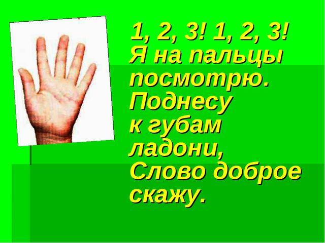 1, 2, 3! 1, 2, 3! Я на пальцы посмотрю. Поднесу к губам ладони, Слово доброе...