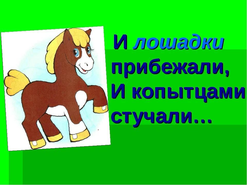 И лошадки прибежали, И копытцами стучали…