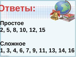 Простое 2, 5, 8, 10, 12, 15 Сложное 1, 3, 4, 6, 7, 9, 11, 13, 14, 16 Ответы:
