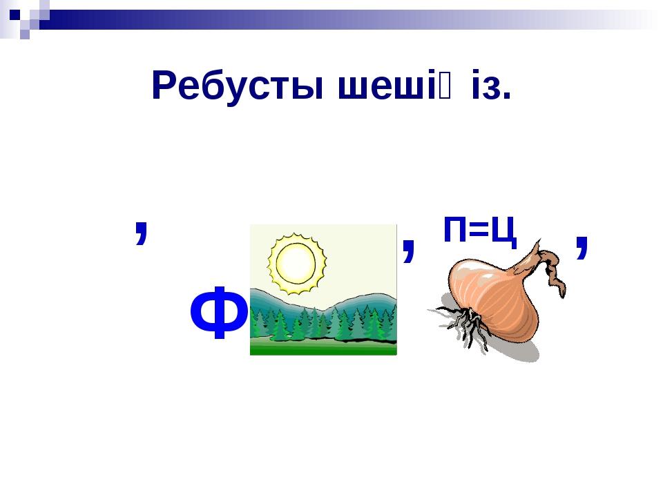 Ребусты шешіңіз. , , , П=Ц Ф
