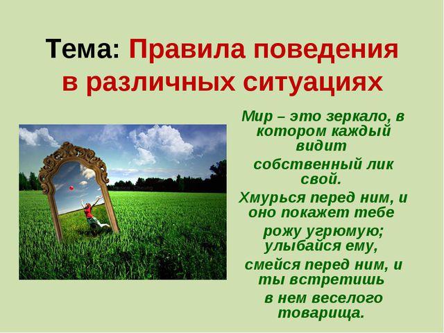 Тема: Правила поведения в различных ситуациях Мир – это зеркало, в котором ка...