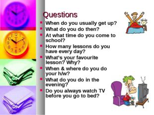 Questions When do you usually get up? What do you do then? At what time do yo