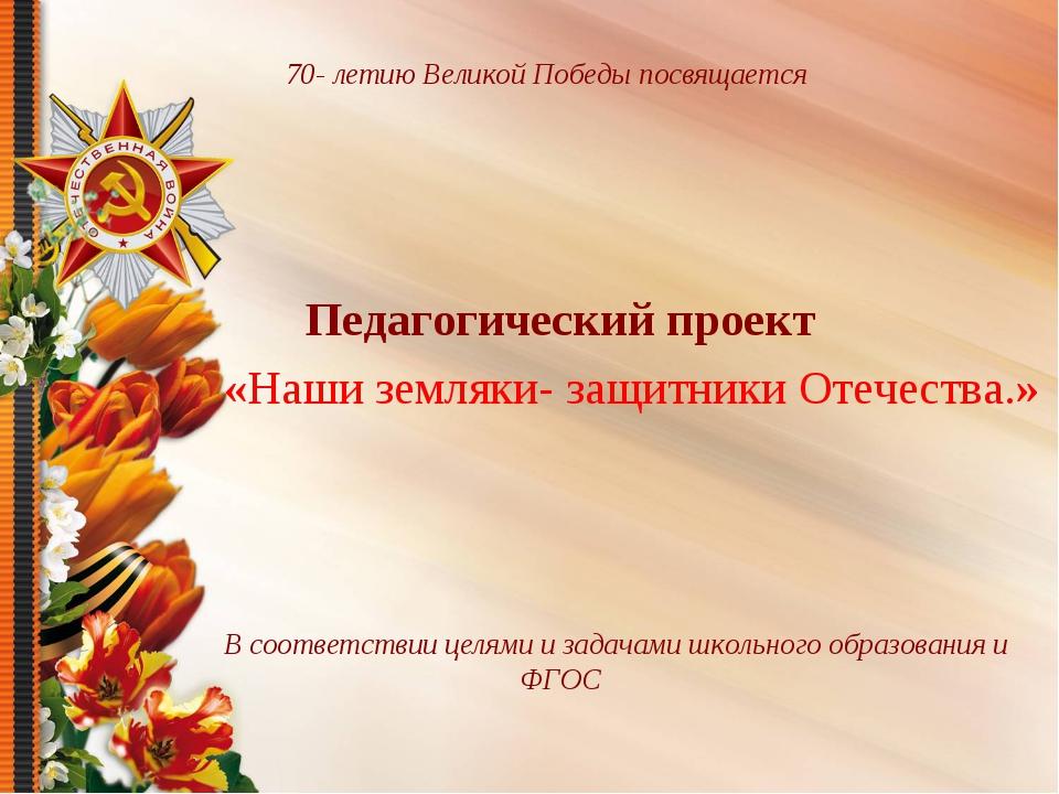 70- летию Великой Победы посвящается Педагогический проект «Наши земляки- защ...