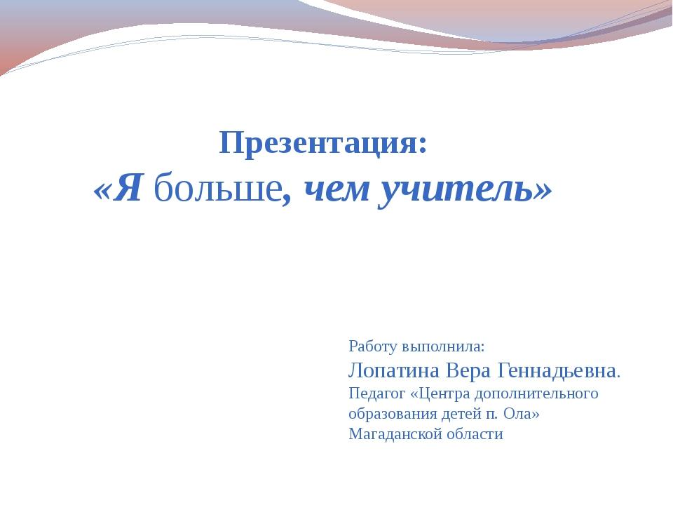 Презентация: «Я больше, чем учитель» Работу выполнила: Лопатина Вера Геннадь...