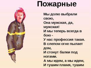 Пожарные Мы долю выбрали свою, Она мужская, да, мужская! И мы теперь всегда в