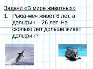Задачи «В мире животных» Рыба-меч живёт 6 лет, а дельфин – 26 лет. На сколько