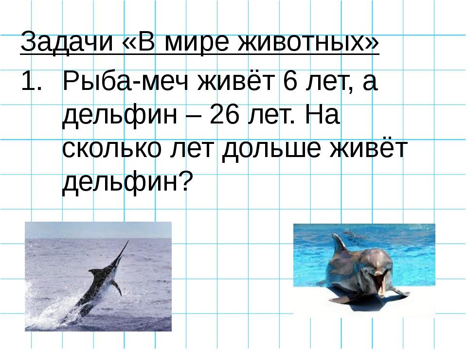 Задачи «В мире животных» Рыба-меч живёт 6 лет, а дельфин – 26 лет. На сколько...