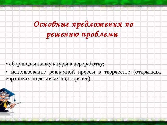Основные предложения по решению проблемы • сбор и сдача макулатуры в перераб...