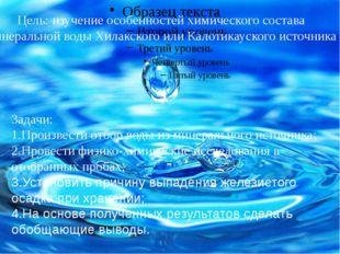 Цель: изучение особенностей химического состава минеральной воды Хилакского