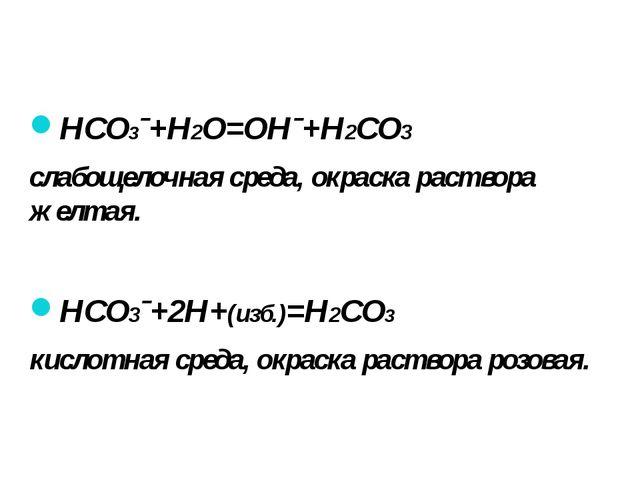 HCO3ˉ+H2O=OHˉ+H2CO3 слабощелочная среда, окраска раствора желтая. HCO3ˉ+2H+(и...