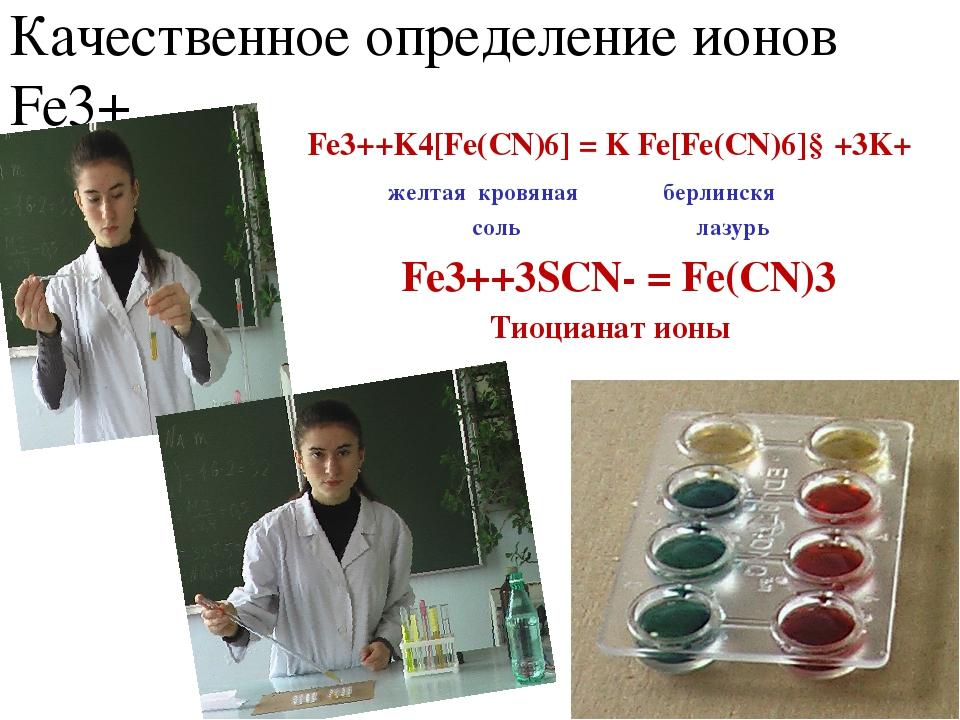 Качественное определение ионов Fe3+ Fe3++K4[Fe(CN)6] = K Fe[Fe(CN)6]↓+3K+ жел...