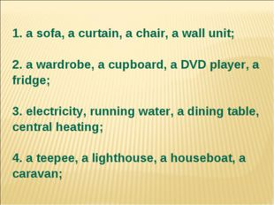 1. a sofa, a curtain, a chair, a wall unit; 2. a wardrobe, a cupboard, a DVD