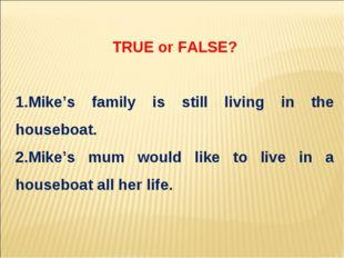 TRUE or FALSE? Mike's family is still living in the houseboat. Mike's mum wou