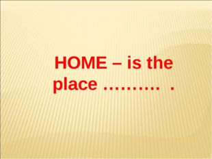 HOME – is the place ………. .