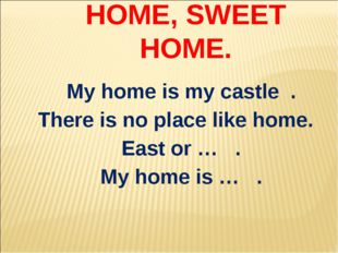 HOME, SWEET HOME. My home is my castle . There is no place like home. East or