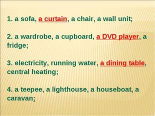 1. a sofa, a curtain, a chair, a wall unit; 2. a wardrobe, a cupboard, a DVD