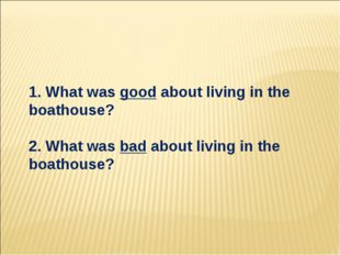 1. What was good about living in the boathouse? 2. What was bad about living
