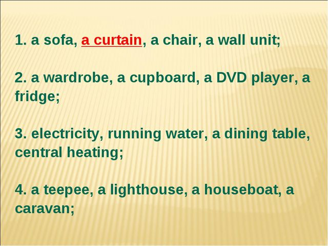 1. a sofa, a curtain, a chair, a wall unit; 2. a wardrobe, a cupboard, a DVD...
