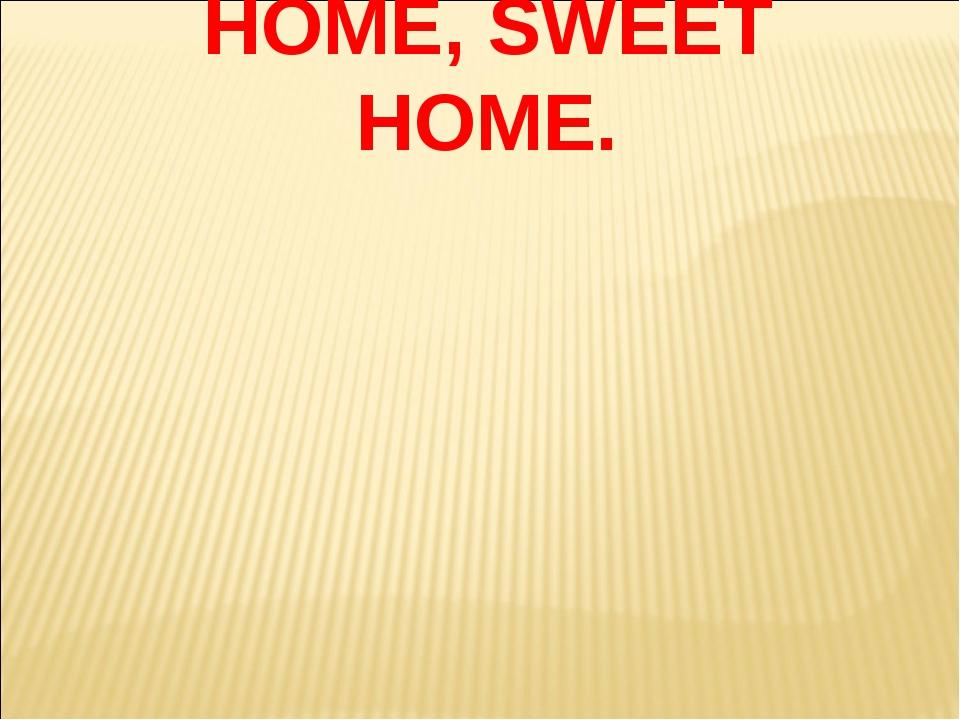 HOME, SWEET HOME.