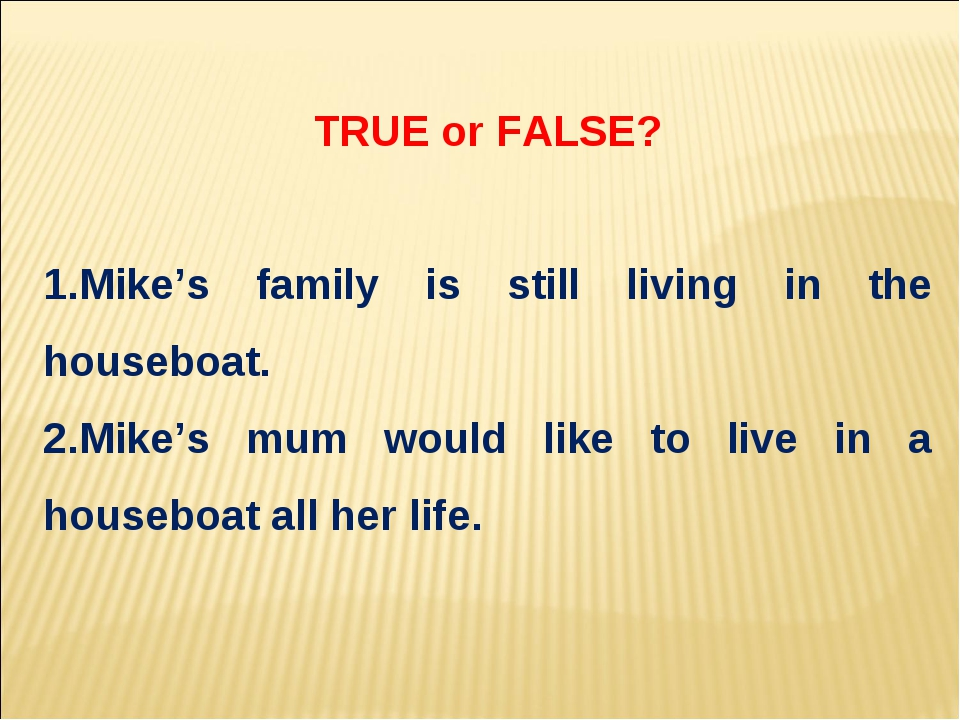 TRUE or FALSE? Mike's family is still living in the houseboat. Mike's mum wou...