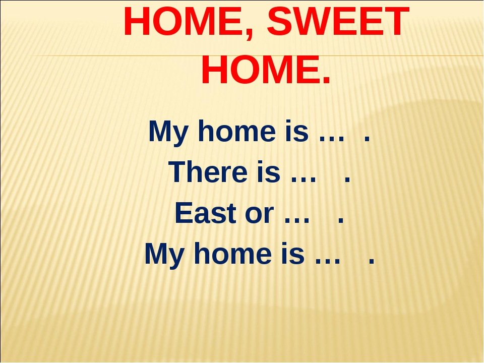 HOME, SWEET HOME. My home is … . There is … . East or … . My home is … .