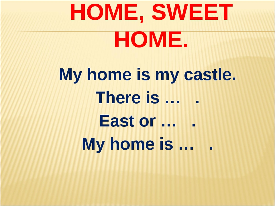 HOME, SWEET HOME. My home is my castle. There is … . East or … . My home is … .