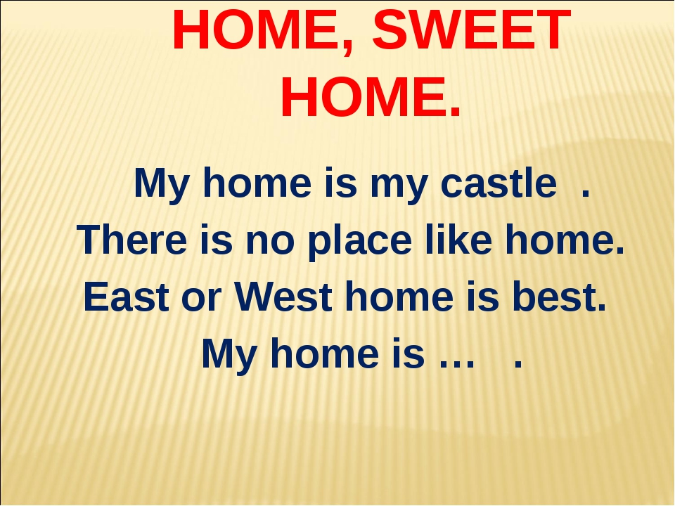 HOME, SWEET HOME. My home is my castle . There is no place like home. East or...