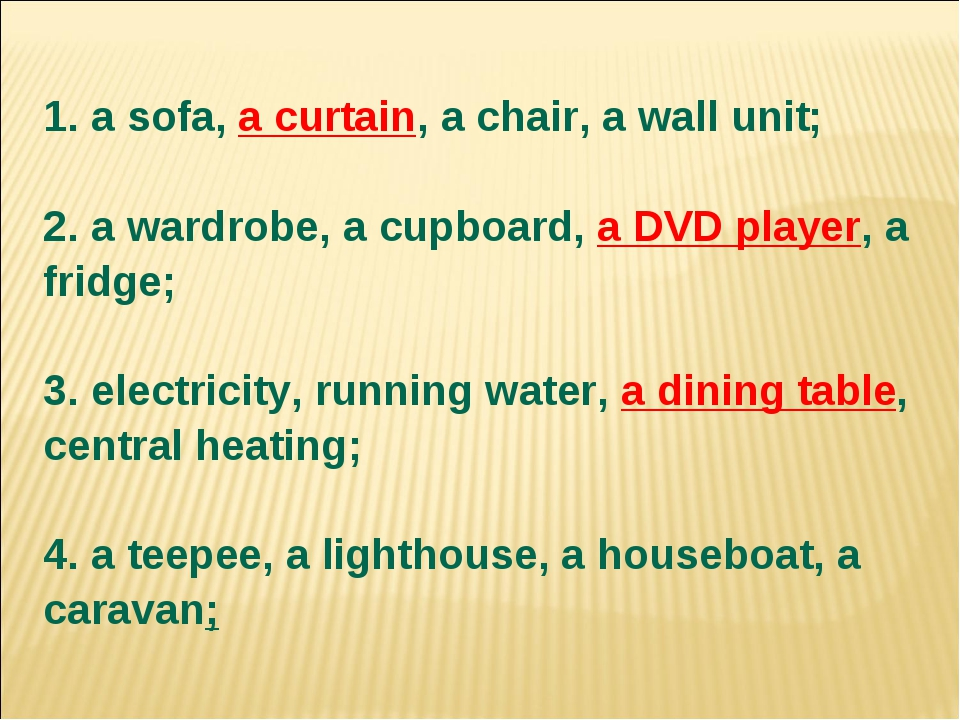 1. a sofa, a curtain, a chair, a wall unit; 2. a wardrobe, a cupboard, a DVD...