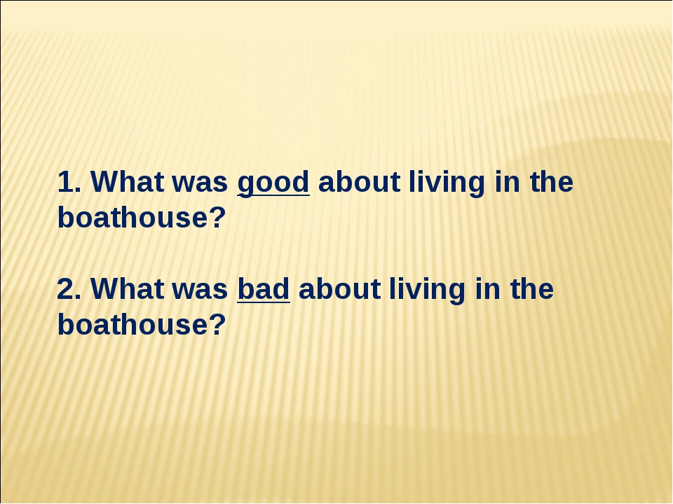 1. What was good about living in the boathouse? 2. What was bad about living...