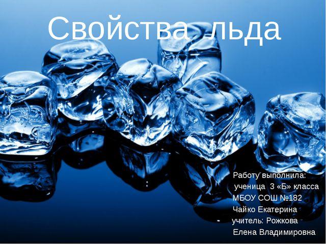 Свойства льда Работу выполнила: ученица 3 «Б» класса МБОУ СОШ №182 Чайко Екат...
