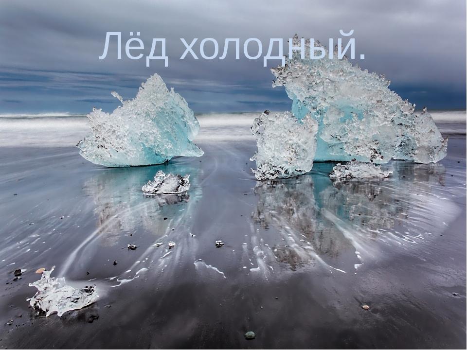 Лёд холодный.