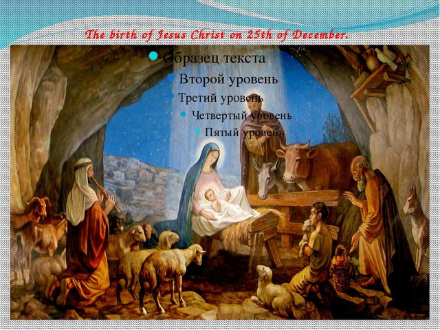 The birth of Jesus Christ on 25th of December.