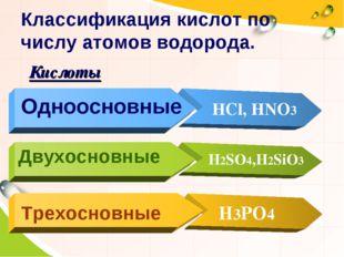 Одноосновные HCl, HNO3 Двухосновные H2SO4,H2SiO3 Трехосновные H3PO4 Классифик