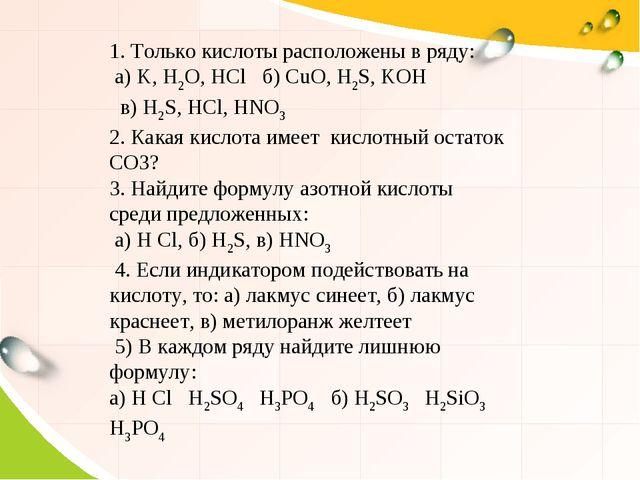 1. Только кислоты расположены в ряду: а) K, H2O, HCl б) CuO, H2S, KOH в) H2S,...