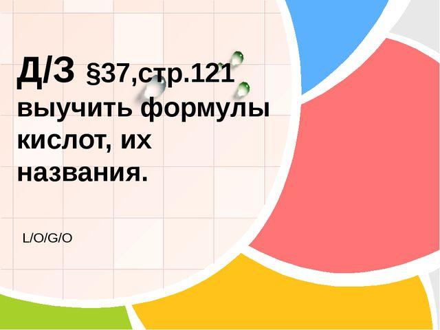 Д/З §37,стр.121 выучить формулы кислот, их названия. L/O/G/O