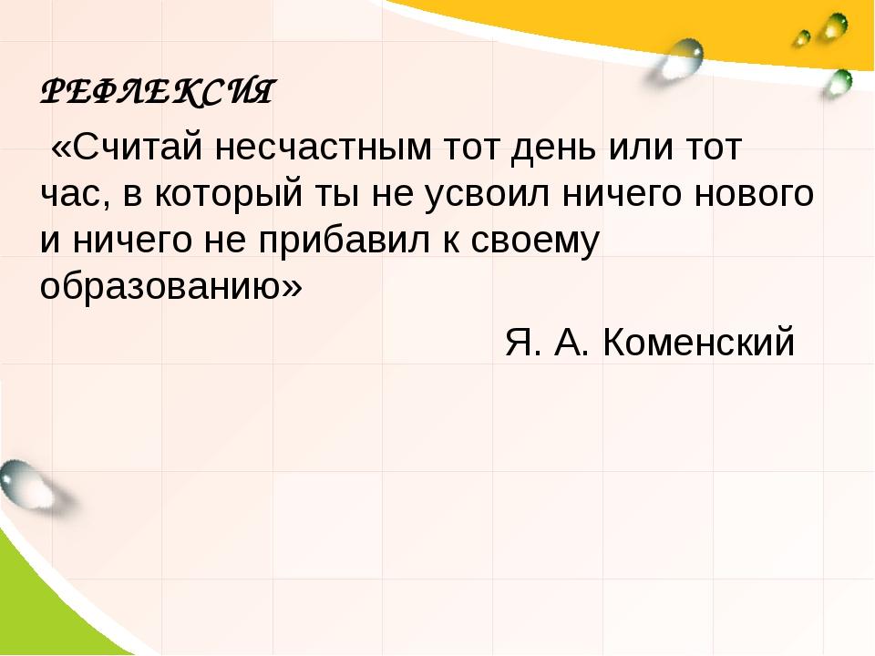 РЕФЛЕКСИЯ «Считай несчастным тот день или тот час, в который ты не усвоил нич...