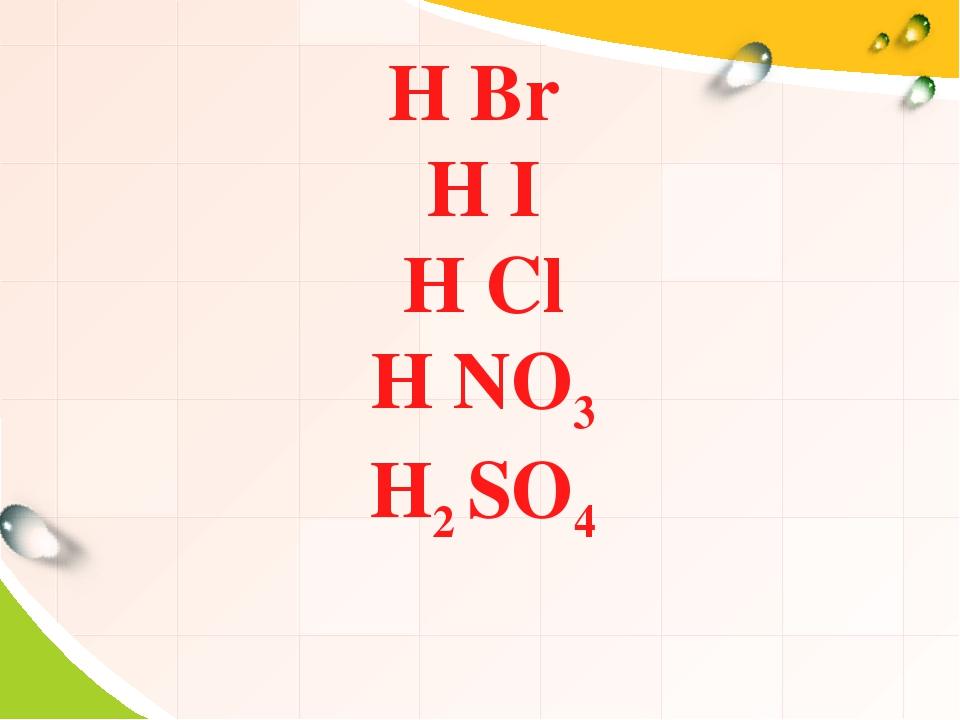 H Br H I H Cl H NO3 H2 SO4