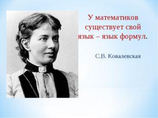 У математиков существует свой язык – язык формул. С.В. Ковалевская