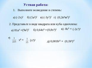 Устная работа: Выполните возведение в степень: а) (-2х)2 б) (5а2)2 в) (-3у2)3