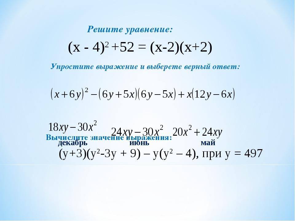 Решите уравнение: Упростите выражение и выберете верный ответ: Вычислите знач...
